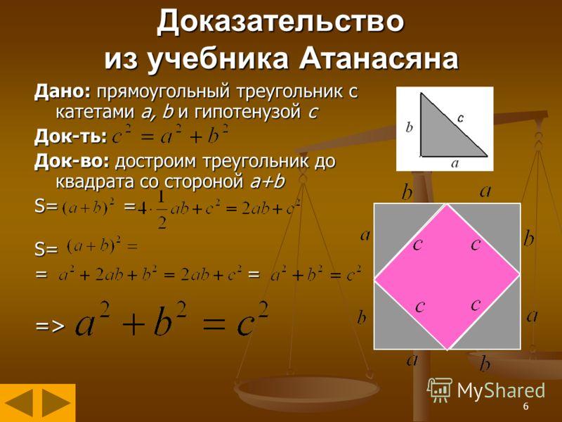 6 Доказательство из учебника Атанасяна Дано: прямоугольный треугольник с катетами а, b и гипотенузой с Док-ть: Док-во: достроим треугольник до квадрата со стороной a+b S= = S= = = =>