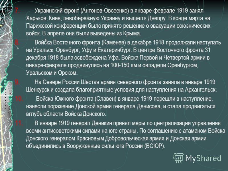 7. Украинский фронт (Антонов-Овсеенко) в январе-феврале 1919 занял Харьков, Киев, левобережную Украину и вышел к Днепру. В конце марта на Парижской конференции было принято решение о эвакуации союзнических войск. В апреле они были выведены из Крыма.