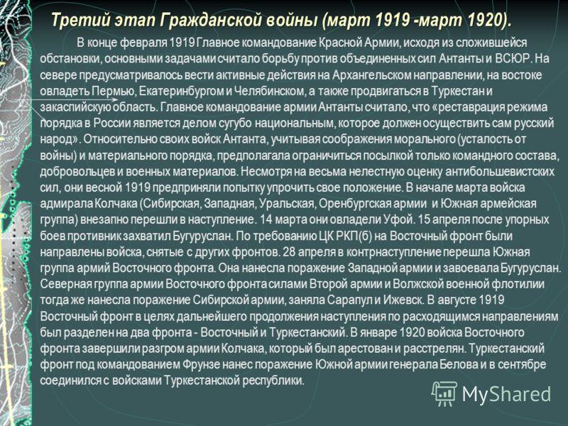 Третий этап Гражданской войны (март 1919 -март 1920). В конце февраля 1919 Главное командование Красной Армии, исходя из сложившейся обстановки, основными задачами считало борьбу против объединенных сил Антанты и ВСЮР. На севере предусматривалось вес
