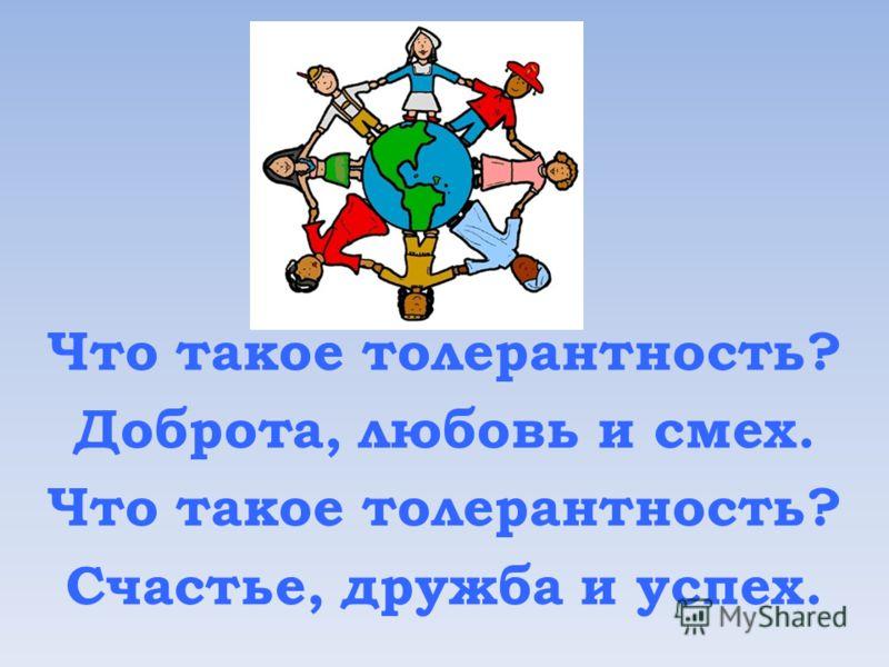 Что такое толерантность? Доброта, любовь и смех. Что такое толерантность? Счастье, дружба и успех.