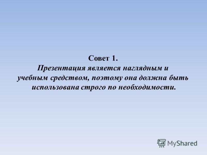 Совет 1. Презентация является наглядным и учебным средством, поэтому она должна быть использована строго по необходимости.