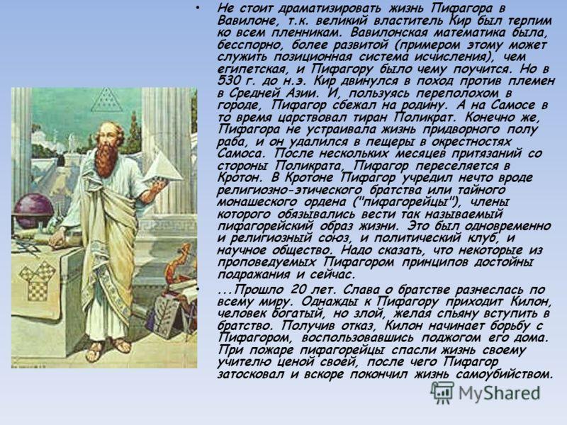 Не стоит драматизировать жизнь Пифагора в Вавилоне, т.к. великий властитель Кир был терпим ко всем пленникам. Вавилонская математика была, бесспорно, более развитой (примером этому может служить позиционная система исчисления), чем египетская, и Пифа