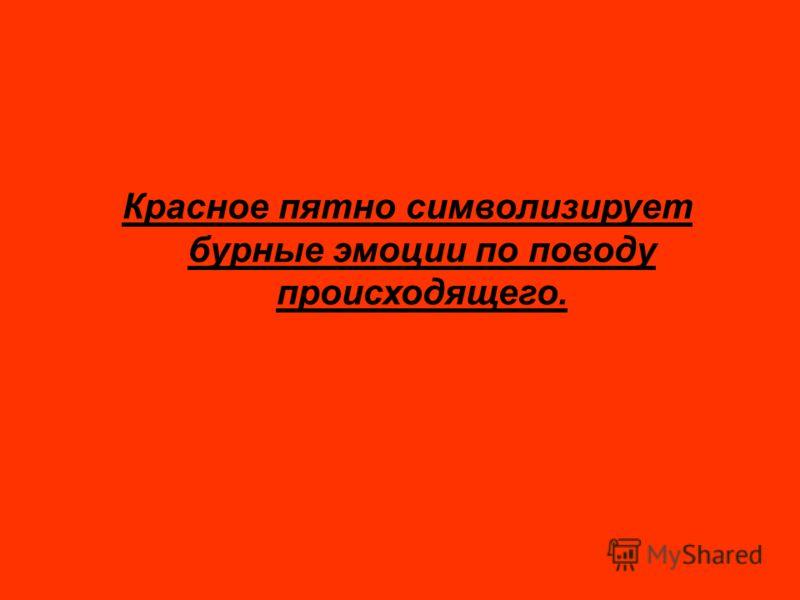 Красное пятно символизирует бурные эмоции по поводу происходящего.