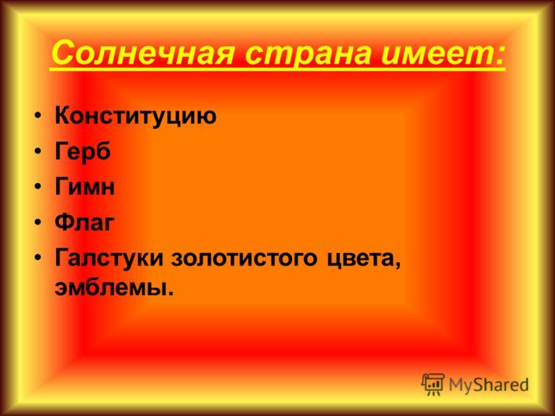 Солнечная страна имеет: Конституцию Герб Гимн Флаг Галстуки золотистого цвета, эмблемы.
