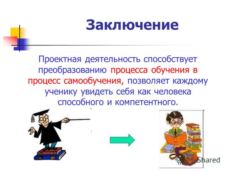Заключение Проектная деятельность способствует преобразованию процесса обучения в процесс самообучения, позволяет каждому ученику увидеть себя как человека способного и компетентного.