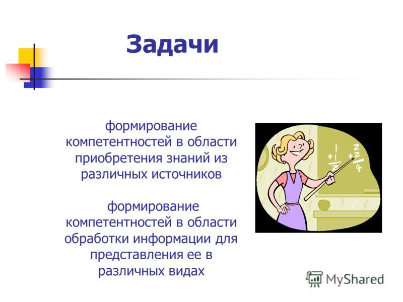 Задачи формирование компетентностей в области приобретения знаний из различных источников формирование компетентностей в области обработки информации для представления ее в различных видах