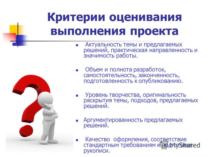 Критерии оценивания выполнения проекта Актуальность темы и предлагаемых решений, практическая направленность и значимость работы. Объем и полнота разработок, самостоятельность, законченность, подготовленность к опубликованию. Уровень творчества, ориг