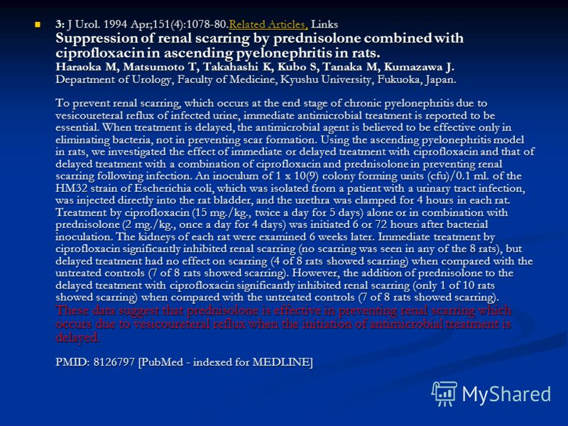 3: J Urol. 1994 Apr;151(4):1078-80.Related Articles, Links Suppression of renal scarring by prednisolone combined with ciprofloxacin in ascending pyelonephritis in rats. Haraoka M, Matsumoto T, Takahashi K, Kubo S, Tanaka M, Kumazawa J. Department of