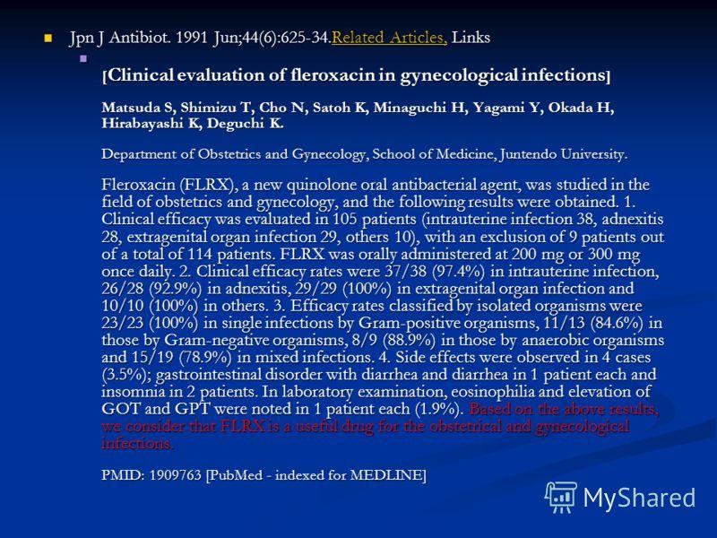 Jpn J Antibiot. 1991 Jun;44(6):625-34.Related Articles, Links Jpn J Antibiot. 1991 Jun;44(6):625-34.Related Articles, LinksRelated Articles,Related Articles, [ Clinical evaluation of fleroxacin in gynecological infections ] Matsuda S, Shimizu T, Cho