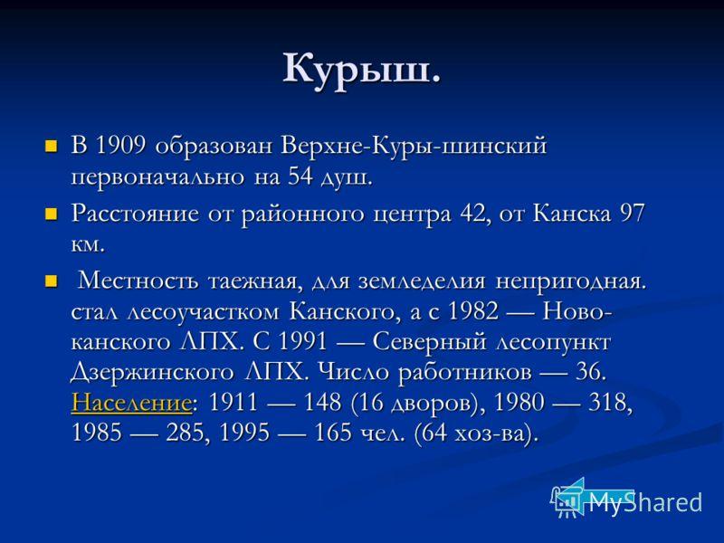 Курыш. В 1909 образован Верхне-Куры-шинский первоначально на 54 душ. В 1909 образован Верхне-Куры-шинский первоначально на 54 душ. Расстояние от районного центра 42, от Канска 97 км. Расстояние от районного центра 42, от Канска 97 км. Местность таежн
