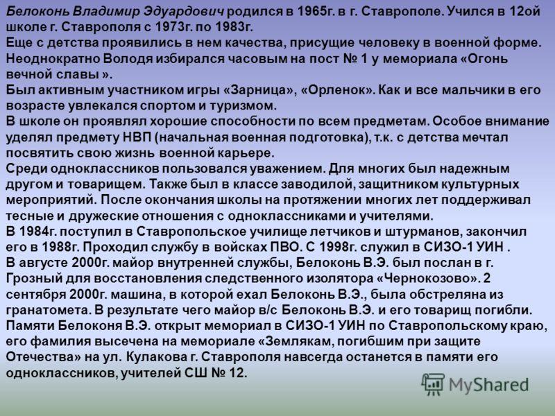 Белоконь Владимир Эдуардович родился в 1965г. в г. Ставрополе. Учился в 12ой школе г. Ставрополя с 1973г. по 1983г. Еще с детства проявились в нем качества, присущие человеку в военной форме. Неоднократно Володя избирался часовым на пост 1 у мемориал