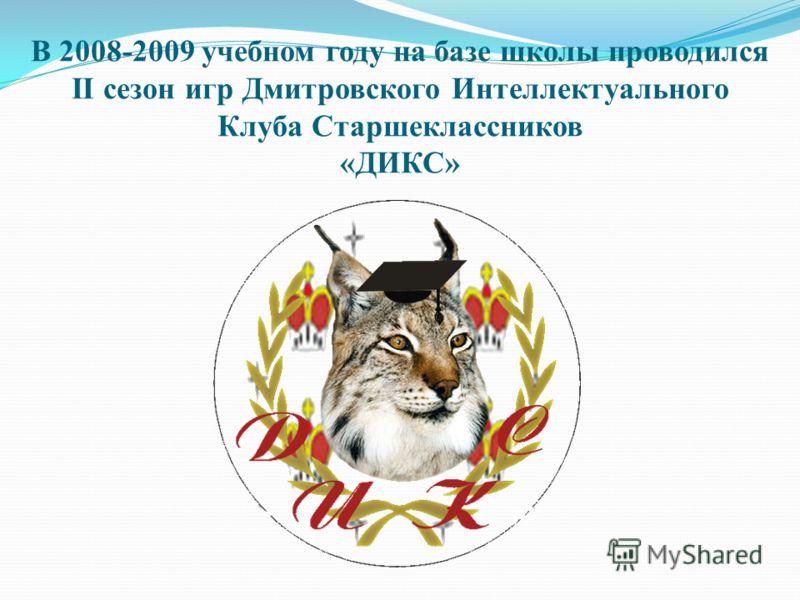 В 2008-2009 учебном году на базе школы проводился II сезон игр Дмитровского Интеллектуального Клуба Старшеклассников «ДИКС»
