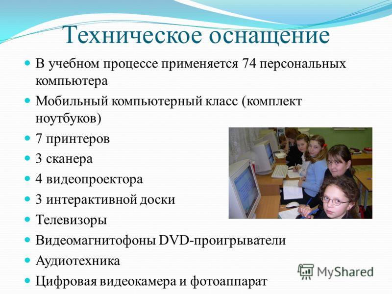 Техническое оснащение В учебном процессе применяется 74 персональных компьютера Мобильный компьютерный класс (комплект ноутбуков) 7 принтеров 3 сканера 4 видеопроектора 3 интерактивной доски Телевизоры Видеомагнитофоны DVD-проигрыватели Аудиотехника