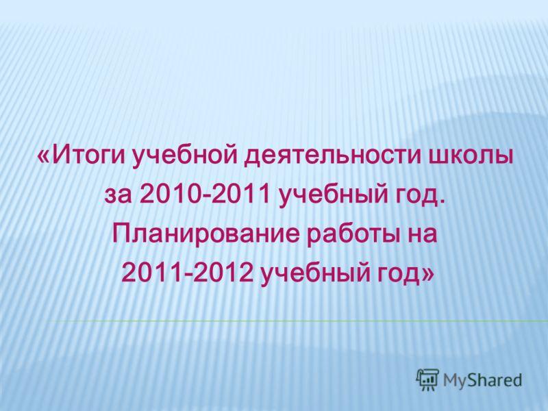 «Итоги учебной деятельности школы за 2010-2011 учебный год. Планирование работы на 2011-2012 учебный год»