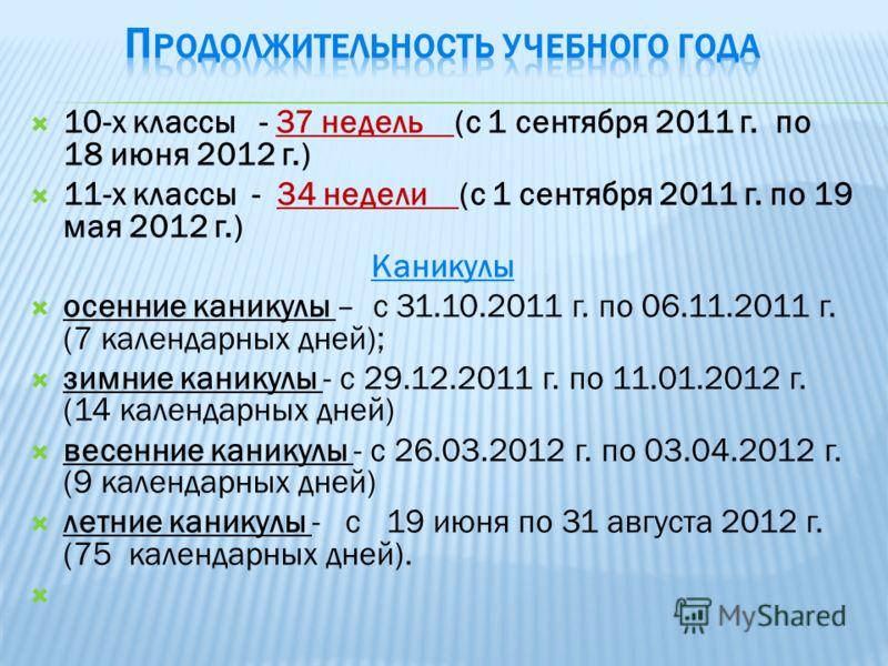 10-х классы - 37 недель (с 1 сентября 2011 г. по 18 июня 2012 г.) 11-х классы - 34 недели (с 1 сентября 2011 г. по 19 мая 2012 г.) Каникулы осенние каникулы – с 31.10.2011 г. по 06.11.2011 г. (7 календарных дней); зимние каникулы - с 29.12.2011 г. по
