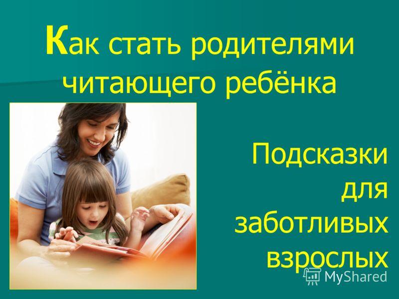 К ак стать родителями читающего ребёнка Подсказки для заботливых взрослых