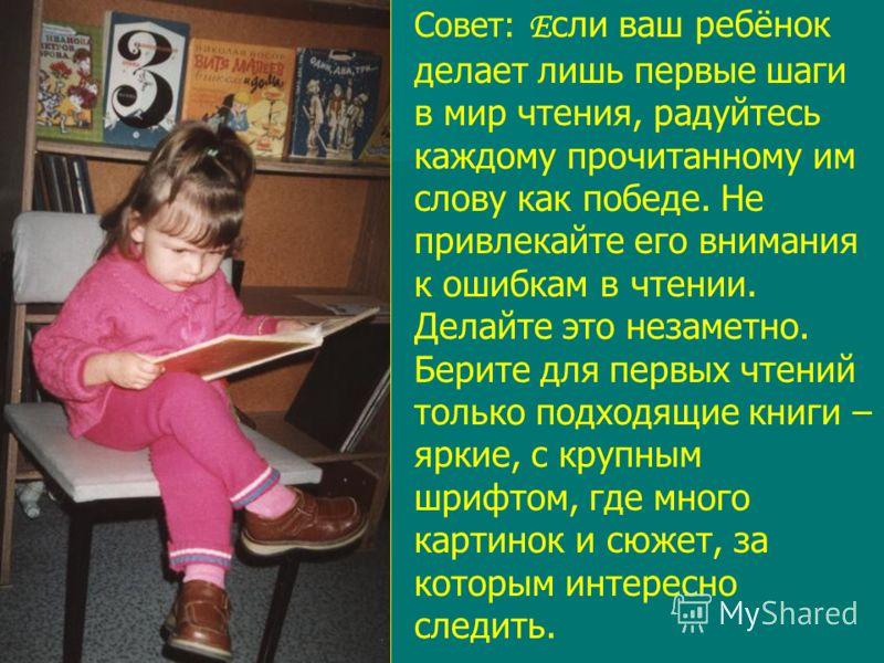 Совет: Е сли ваш ребёнок делает лишь первые шаги в мир чтения, радуйтесь каждому прочитанному им слову как победе. Не привлекайте его внимания к ошибкам в чтении. Делайте это незаметно. Берите для первых чтений только подходящие книги – яркие, с круп