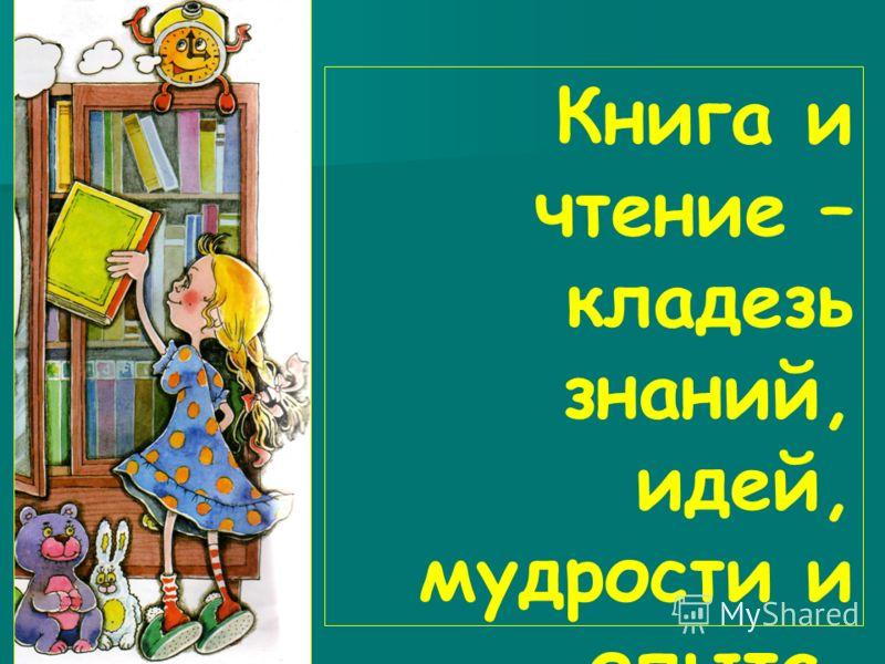 Книга и чтение – кладезь знаний, идей, мудрости и опыта.