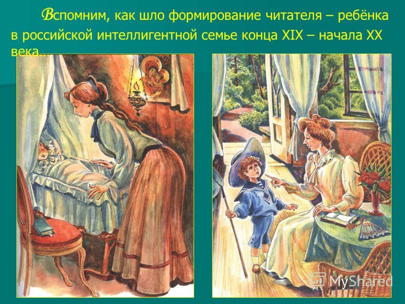 В спомним, как шло формирование читателя – ребёнка в российской интеллигентной семье конца XIX – начала XX века…