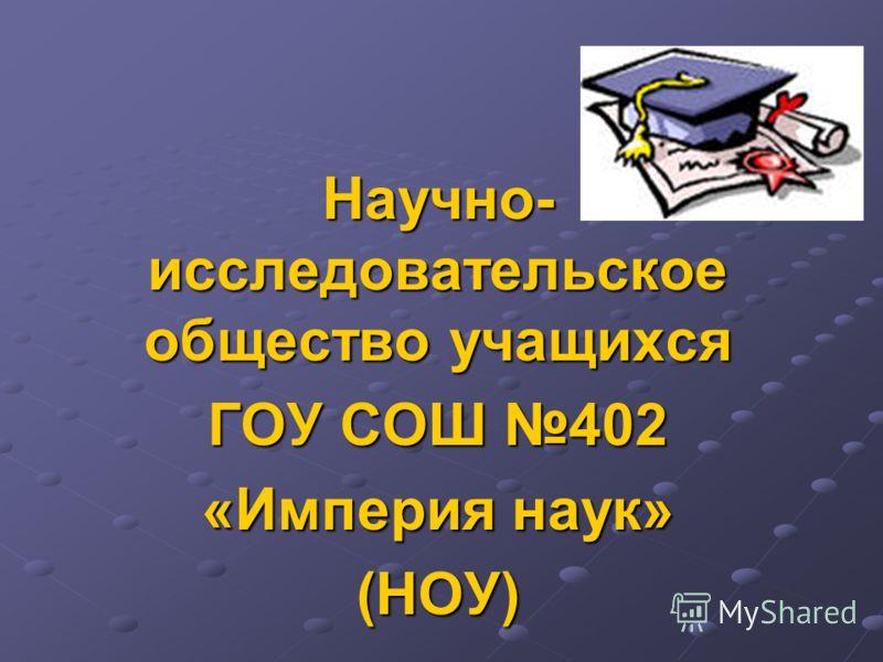 Научно- исследовательское общество учащихся ГОУ СОШ 402 «Империя наук» (НОУ)