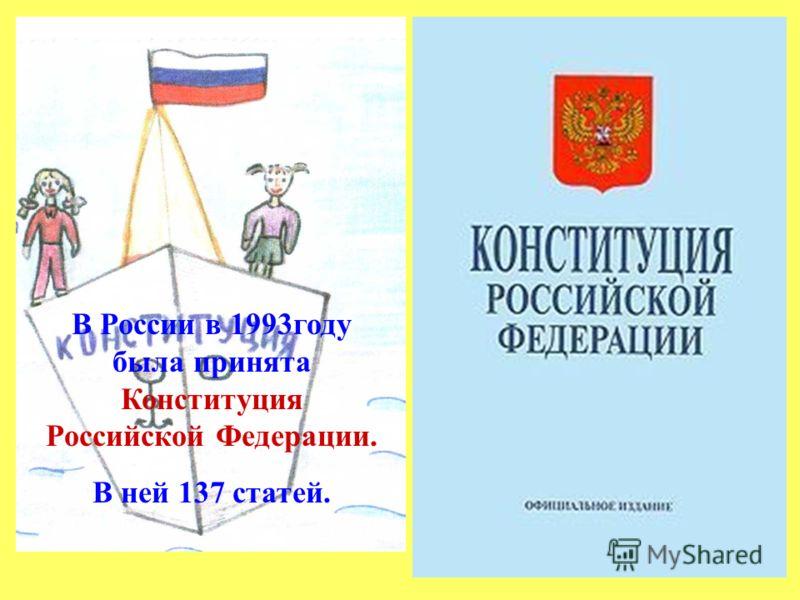 В России в 1993году была принята Конституция Российской Федерации. В ней 137 статей.