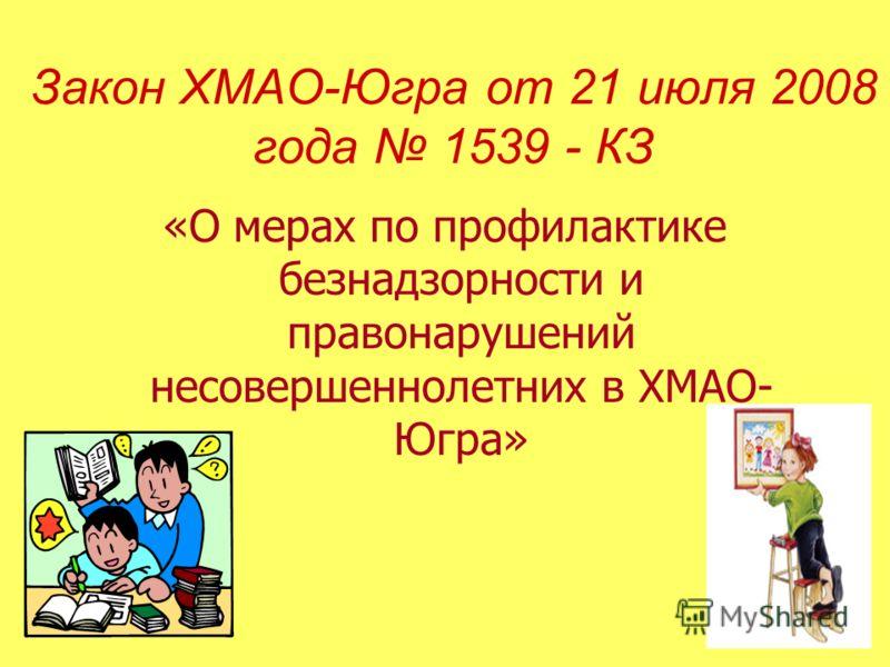 Закон ХМАО-Югра от 21 июля 2008 года 1539 - КЗ «О мерах по профилактике безнадзорности и правонарушений несовершеннолетних в ХМАО- Югра»