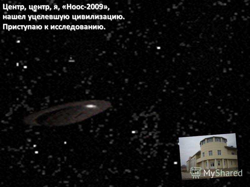 Центр, центр, я, «Ноос-2009», нашел уцелевшую цивилизацию. Приступаю к исследованию.