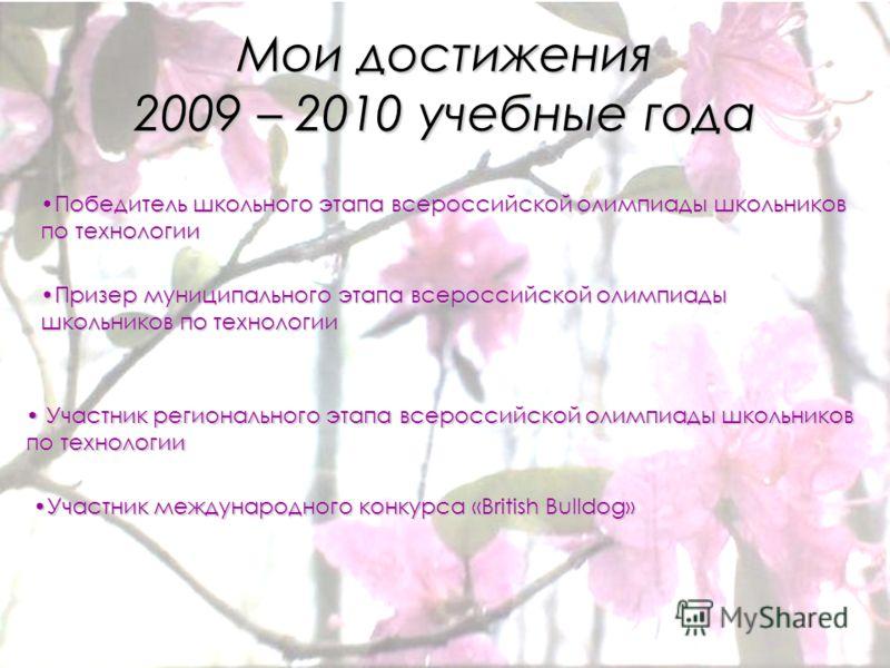 Мои достижения 2009 – 2010 учебные года Победитель школьного этапа всероссийской олимпиады школьников по технологииПобедитель школьного этапа всероссийской олимпиады школьников по технологии Призер муниципального этапа всероссийской олимпиады школьни