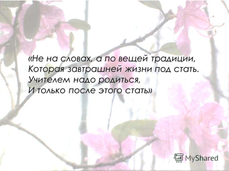 «Не на словах, а по вещей традиции, Которая завтрашней жизни под стать. Учителем надо родиться, И только после этого стать»