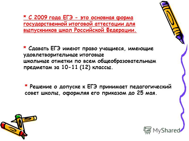 * С 2009 года ЕГЭ - это основная форма государственной итоговой аттестации для выпускников школ Российской Федерации. * Сдавать ЕГЭ имеют право учащиеся, имеющие удовлетворительные итоговые школьные отметки по всем общеобразовательным предметам за 10
