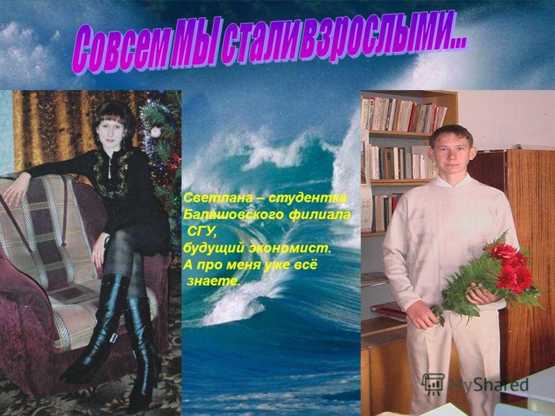 Светлана – студентка Балашовского филиала СГУ, будущий экономист. А про меня уже всё знаете.