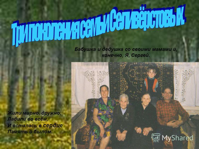 Бабушка и дедушка со своими мамами и, конечно, Я, Сергей. Жили мирно, дружно, Ладили во всём, И осталась в сердце Память о былом.