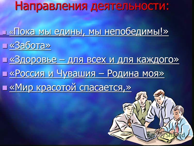 Направления деятельности: « Пока мы едины, мы непобедимы!» « Пока мы едины, мы непобедимы!» «Забота» «Забота» «Здоровье – для всех и для каждого» «Здоровье – для всех и для каждого» «Россия и Чувашия – Родина моя» «Россия и Чувашия – Родина моя» «Мир