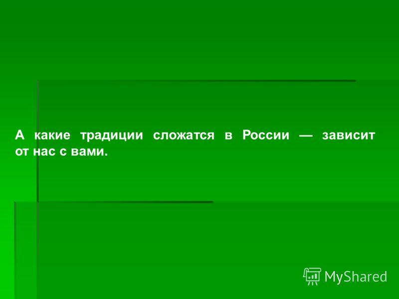 А какие традиции сложатся в России зависит от нас с вами.