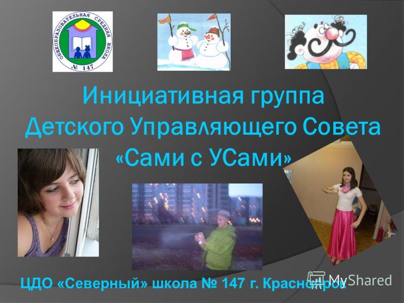 Инициативная группа Детского Управляющего Совета «Сами с УСами» ЦДО «Северный» школа 147 г. Красноярск