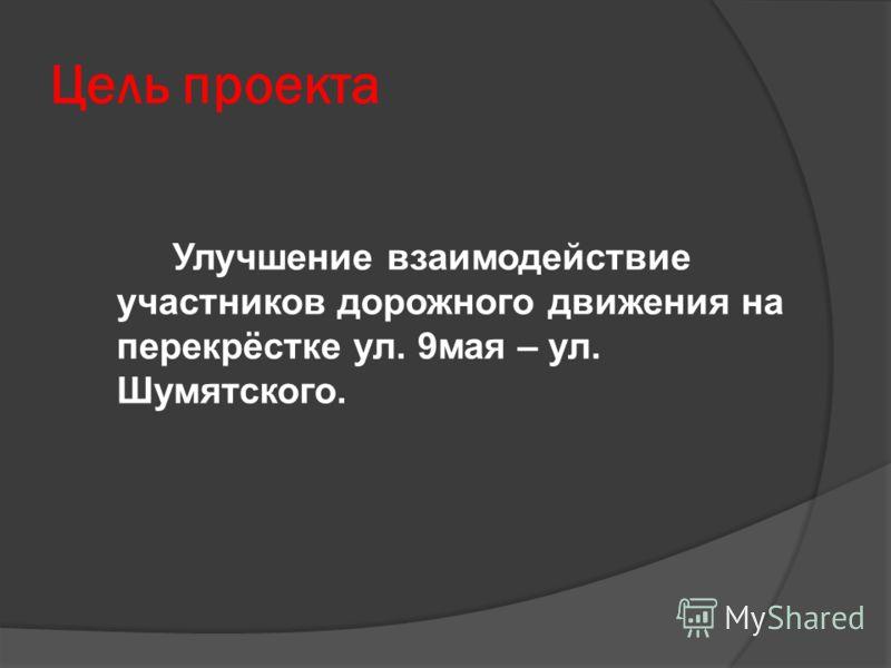 Цель проекта Улучшение взаимодействие участников дорожного движения на перекрёстке ул. 9мая – ул. Шумятского.