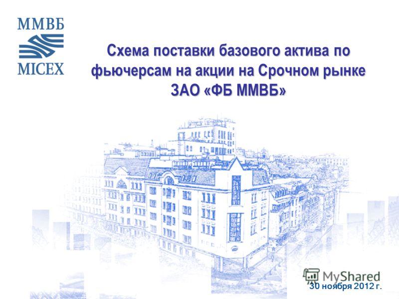 30 ноября 2012 г. Схема поставки базового актива по фьючерсам на акции на Срочном рынке ЗАО «ФБ ММВБ»