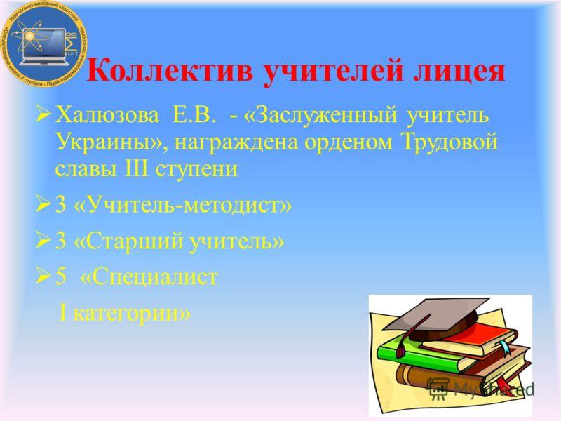 Халюзова Е.В. - «Заслуженный учитель Украины», награждена орденом Трудовой славы III ступени 3 «Учитель-методист» 3 «Старший учитель» 5 «Специалист І категории» Коллектив учителей лицея
