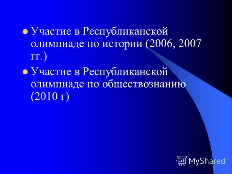 Участие в Республиканской олимпиаде по истории (2006, 2007 гг.) Участие в Республиканской олимпиаде по обществознанию (2010 г)