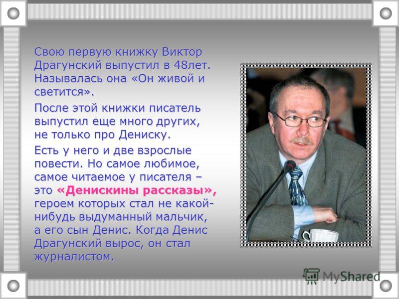 Свою первую книжку Виктор Драгунский выпустил в 48лет. Называлась она «Он живой и светится». После этой книжки писатель выпустил еще много других, не только про Дениску. Есть у него и две взрослые повести. Но самое любимое, самое читаемое у писателя