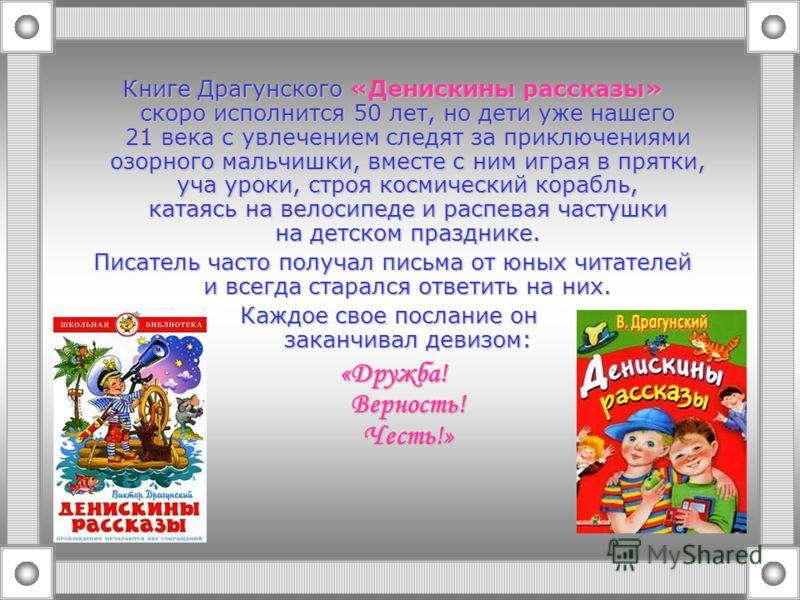 Книге Драгунского «Денискины рассказы» скоро исполнится 50 лет, но дети уже нашего 21 века с увлечением следят за приключениями озорного мальчишки, вместе с ним играя в прятки, уча уроки, строя космический корабль, катаясь на велосипеде и распевая ча