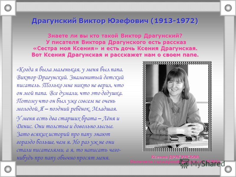 Драгунский Виктор Юзефович (1913-1972) Знаете ли вы кто такой Виктор Драгунский? У писателя Виктора Драгунского есть рассказ «Сестра моя Ксения» и есть дочь Ксения Драгунская. Вот Ксения Драгунская и расскажет нам о своем папе. «Когда я была маленька