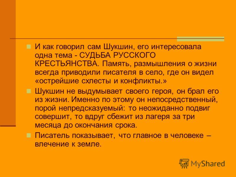И как говорил сам Шукшин, его интересовала одна тема - СУДЬБА РУССКОГО КРЕСТЬЯНСТВА. Память, размышления о жизни всегда приводили писателя в село, где он видел «острейшие схлесты и конфликты.» Шукшин не выдумывает своего героя, он брал его из жизни.