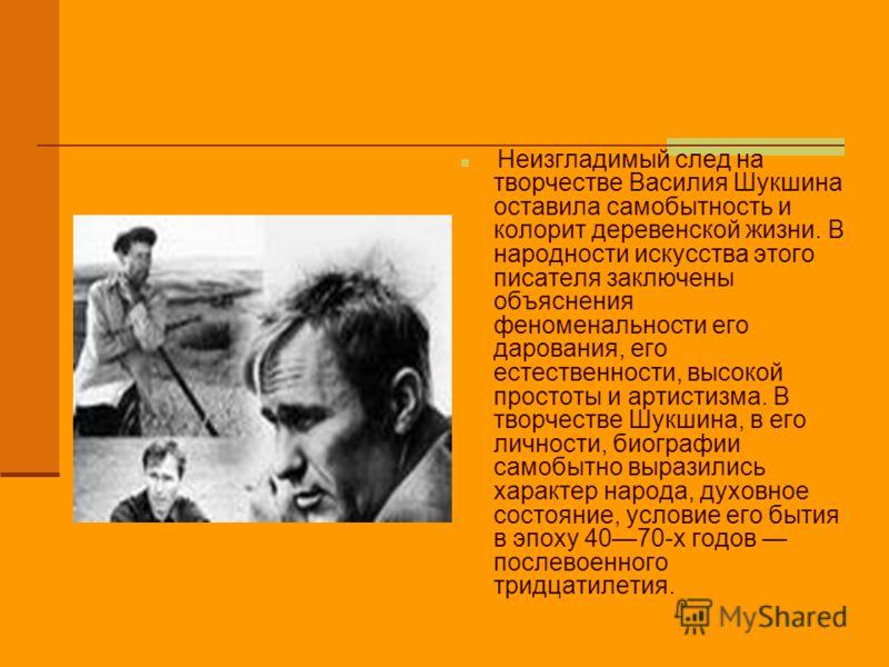 Неизгладимый след на творчестве Василия Шукшина оставила самобытность и колорит деревенской жизни. В народности искусства этого писателя заключены объяснения феноменальности его дарования, его естественности, высокой простоты и артистизма. В творчест