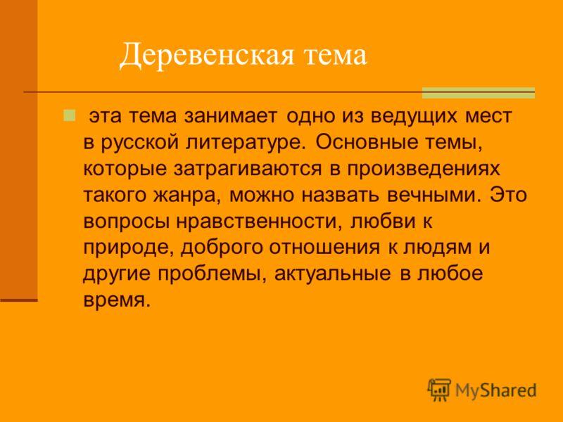 Деревенская тема эта тема занимает одно из ведущих мест в русской литературе. Основные темы, которые затрагиваются в произведениях такого жанра, можно назвать вечными. Это вопросы нравственности, любви к природе, доброго отношения к людям и другие пр