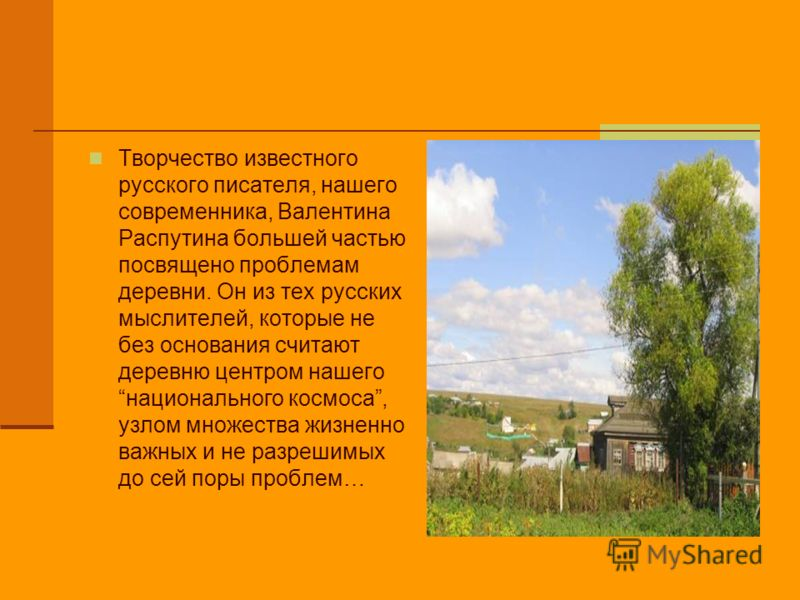 Творчество известного русского писателя, нашего современника, Валентина Распутина большей частью посвящено проблемам деревни. Он из тех русских мыслителей, которые не без основания считают деревню центром нашего национального космоса, узлом множества