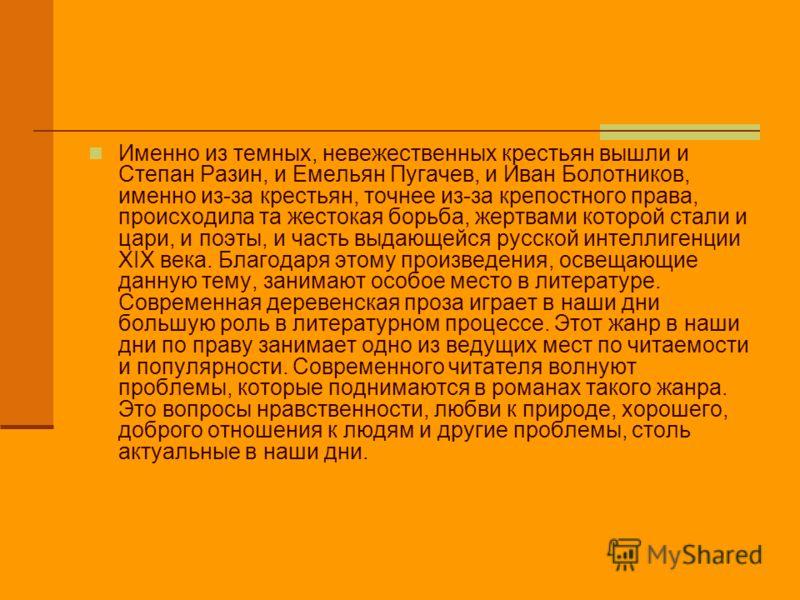Именно из темных, невежественных крестьян вышли и Степан Разин, и Емельян Пугачев, и Иван Болотников, именно из-за крестьян, точнее из-за крепостного права, происходила та жестокая борьба, жертвами которой стали и цари, и поэты, и часть выдающейся ру