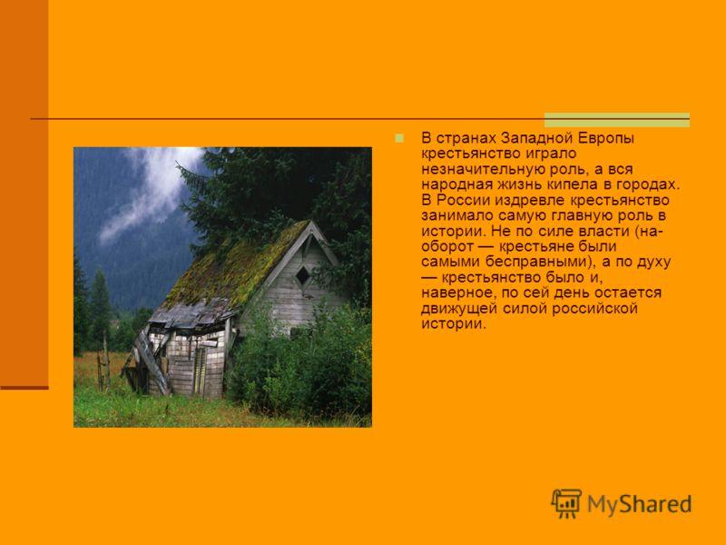 В странах Западной Европы крестьянство играло незначительную роль, а вся народная жизнь кипела в городах. В России издревле крестьянство занимало самую главную роль в истории. Не по силе власти (на- оборот крестьяне были самыми бесправными), а по дух