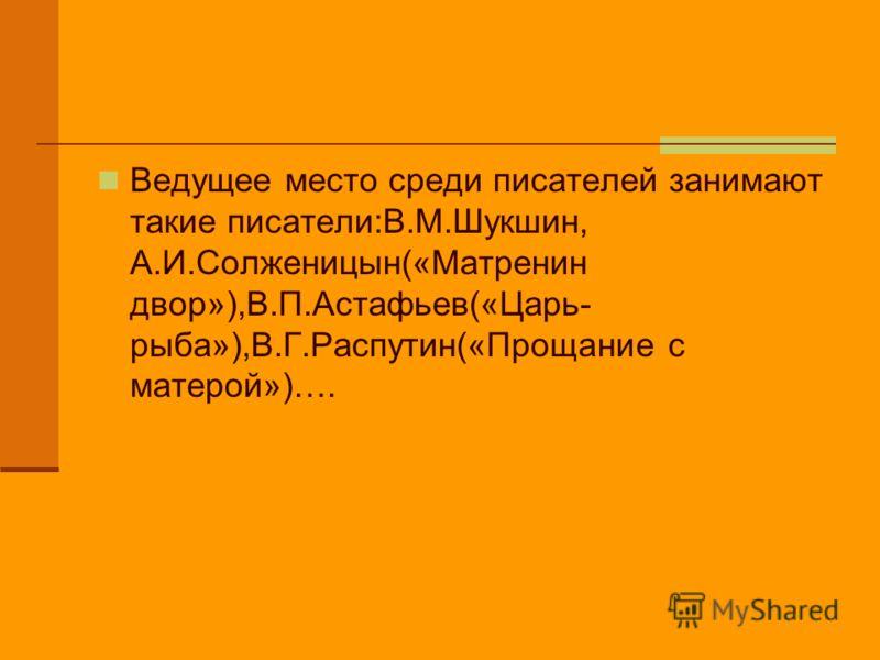 Ведущее место среди писателей занимают такие писатели:В.М.Шукшин, А.И.Солженицын(«Матренин двор»),В.П.Астафьев(«Царь- рыба»),В.Г.Распутин(«Прощание с матерой»)….