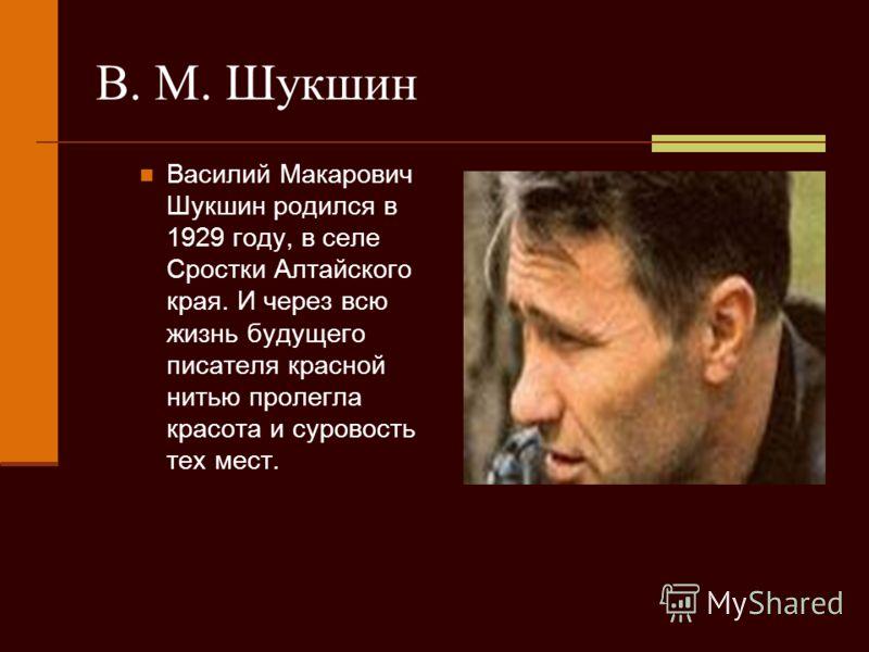 В. М. Шукшин Василий Макарович Шукшин родился в 1929 году, в селе Сростки Алтайского края. И через всю жизнь будущего писателя красной нитью пролегла красота и суровость тех мест.
